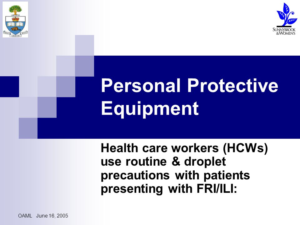 OAML June 16, 2005 Personal Protective Equipment Health care workers (HCWs) use routine & droplet precautions with patients presenting with FRI/ILI: