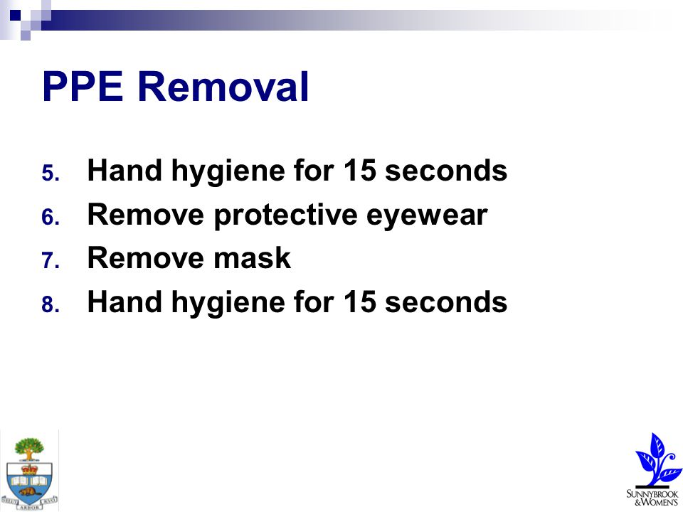 PPE Removal 5. Hand hygiene for 15 seconds 6. Remove protective eyewear 7.