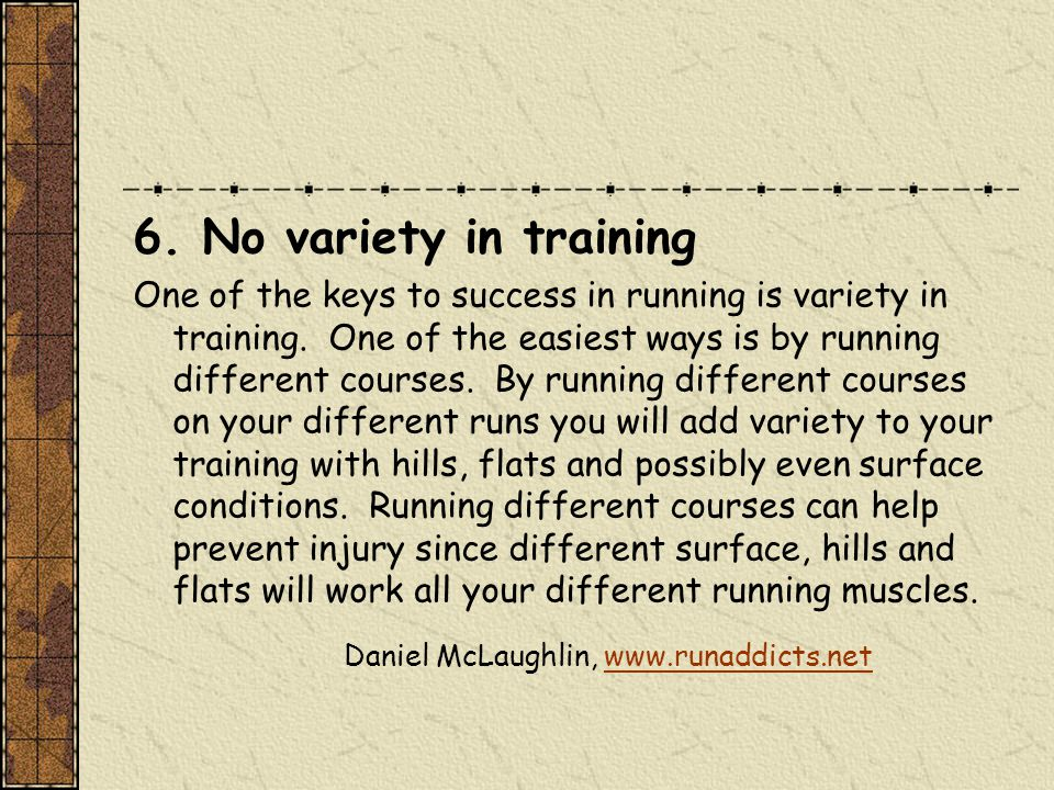 6. No variety in training One of the keys to success in running is variety in training.