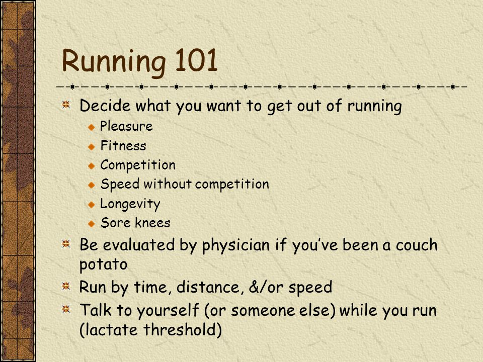 Running 101 Decide what you want to get out of running Pleasure Fitness Competition Speed without competition Longevity Sore knees Be evaluated by physician if you've been a couch potato Run by time, distance, &/or speed Talk to yourself (or someone else) while you run (lactate threshold)