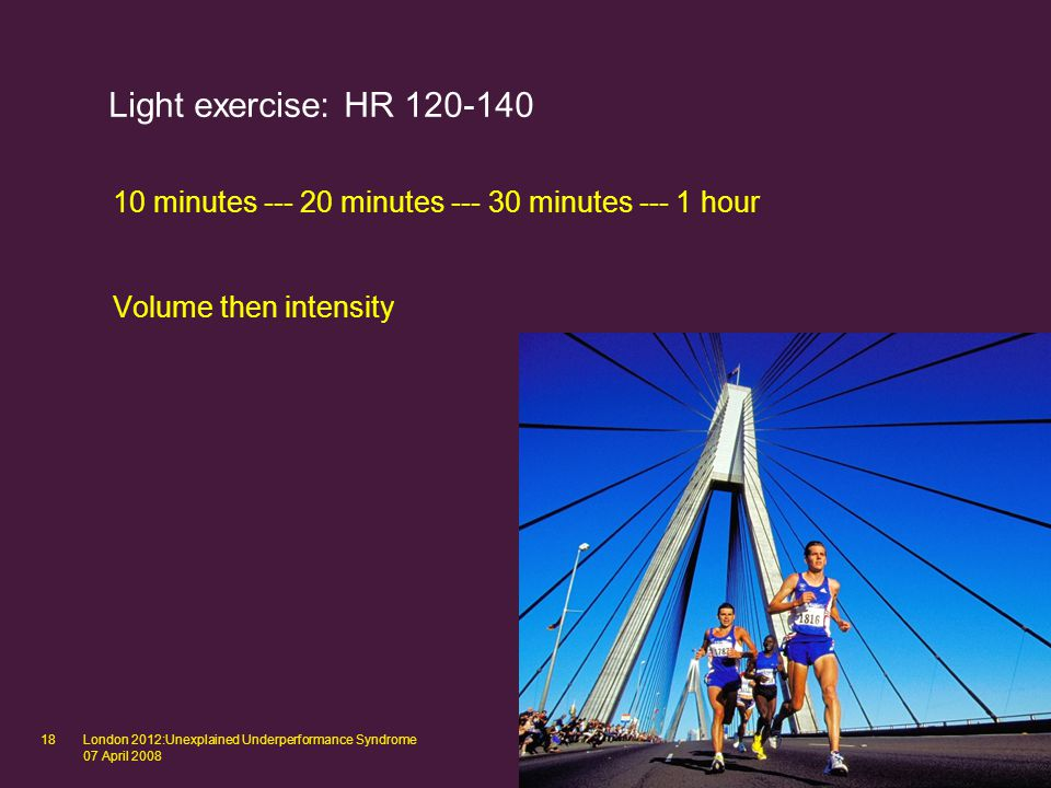 London 2012:Unexplained Underperformance Syndrome 07 April 2008 18 Light exercise: HR 120-140 10 minutes --- 20 minutes --- 30 minutes --- 1 hour Volume then intensity