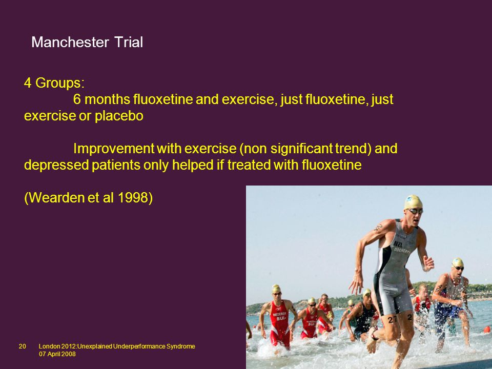 London 2012:Unexplained Underperformance Syndrome 07 April 2008 20 Manchester Trial 4 Groups: 6 months fluoxetine and exercise, just fluoxetine, just exercise or placebo Improvement with exercise (non significant trend) and depressed patients only helped if treated with fluoxetine (Wearden et al 1998)