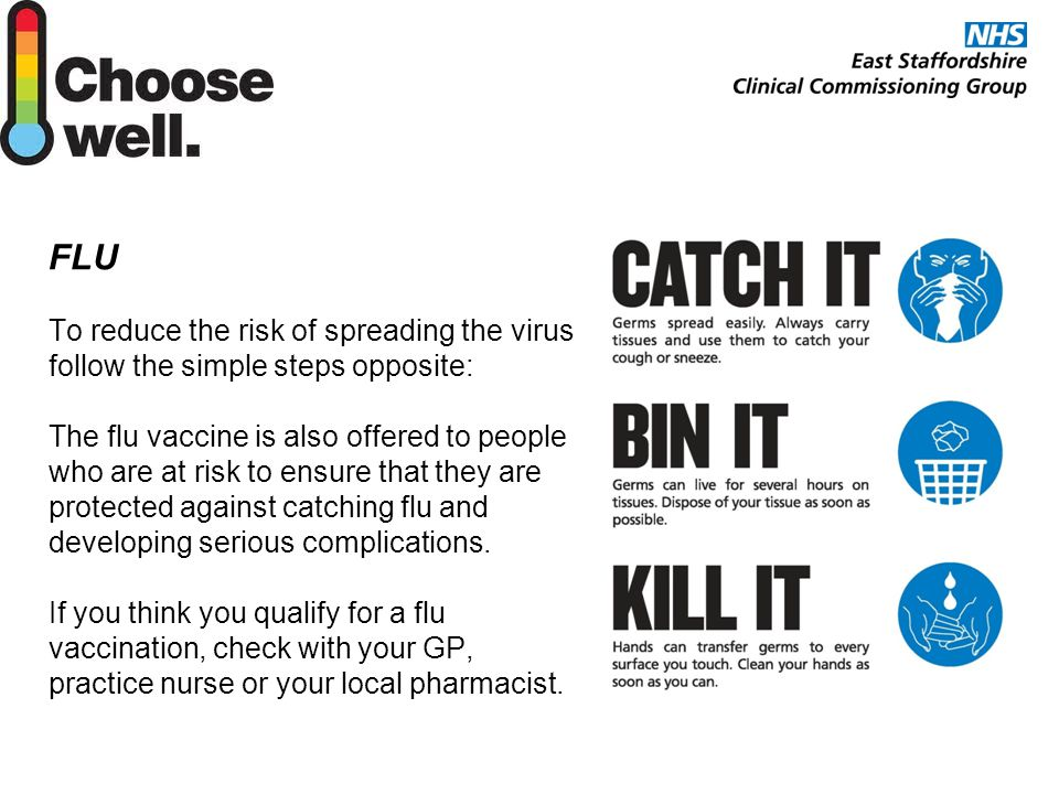 FLU To reduce the risk of spreading the virus follow the simple steps opposite: The flu vaccine is also offered to people who are at risk to ensure that they are protected against catching flu and developing serious complications.