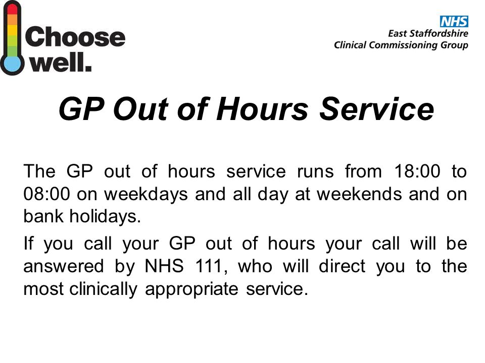 GP Out of Hours Service The GP out of hours service runs from 18:00 to 08:00 on weekdays and all day at weekends and on bank holidays.