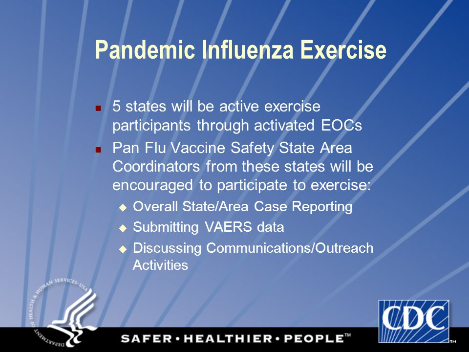 Pandemic Influenza Exercise 5 states will be active exercise participants through activated EOCs Pan Flu Vaccine Safety State Area Coordinators from these states will be encouraged to participate to exercise:  Overall State/Area Case Reporting  Submitting VAERS data  Discussing Communications/Outreach Activities