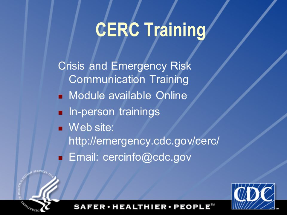 CERC Training Crisis and Emergency Risk Communication Training Module available Online In-person trainings Web site: http://emergency.cdc.gov/cerc/ Email: cercinfo@cdc.gov