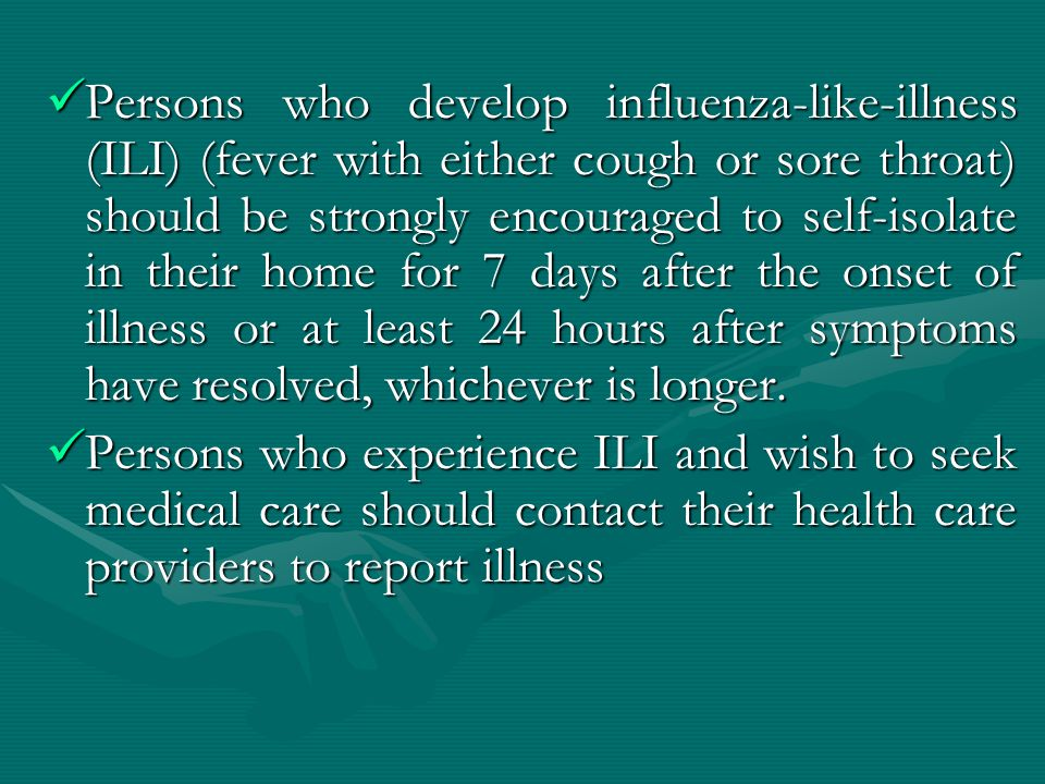 Persons who develop influenza-like-illness (ILI) (fever with either cough or sore throat) should be strongly encouraged to self-isolate in their home