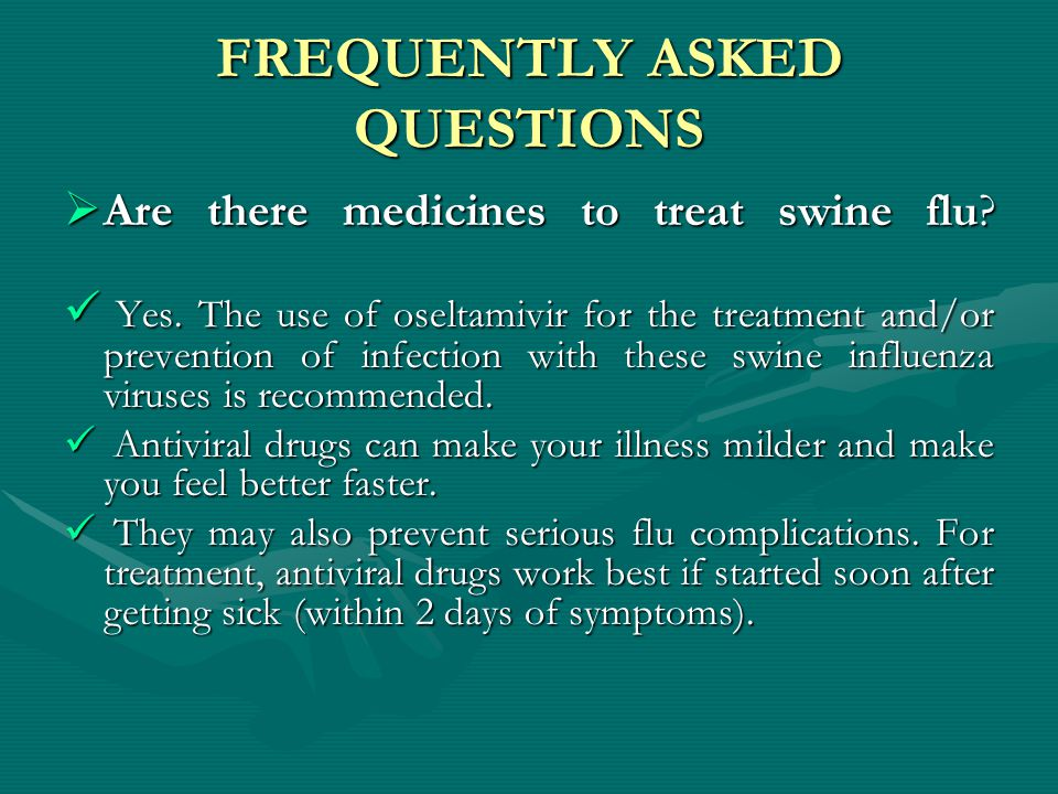 FREQUENTLY ASKED QUESTIONS  Are there medicines to treat swine flu? Yes. The use of oseltamivir for the treatment and/or prevention of infection with