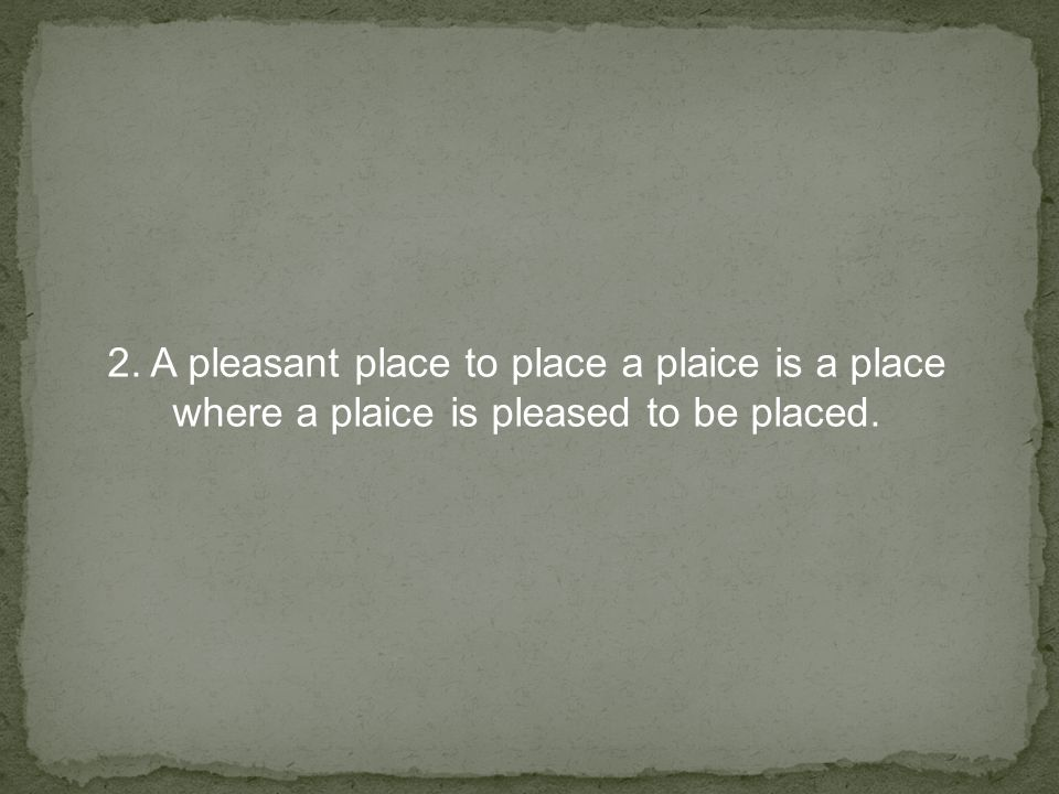 2. A pleasant place to place a plaice is a place where a plaice is pleased to be placed.