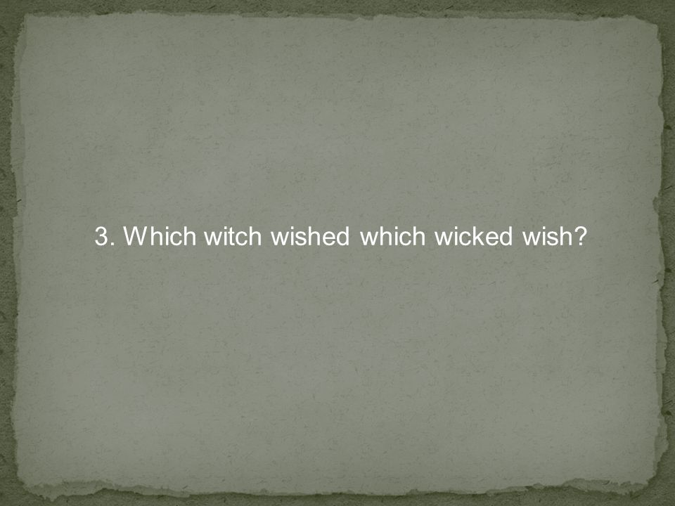3. Which witch wished which wicked wish?