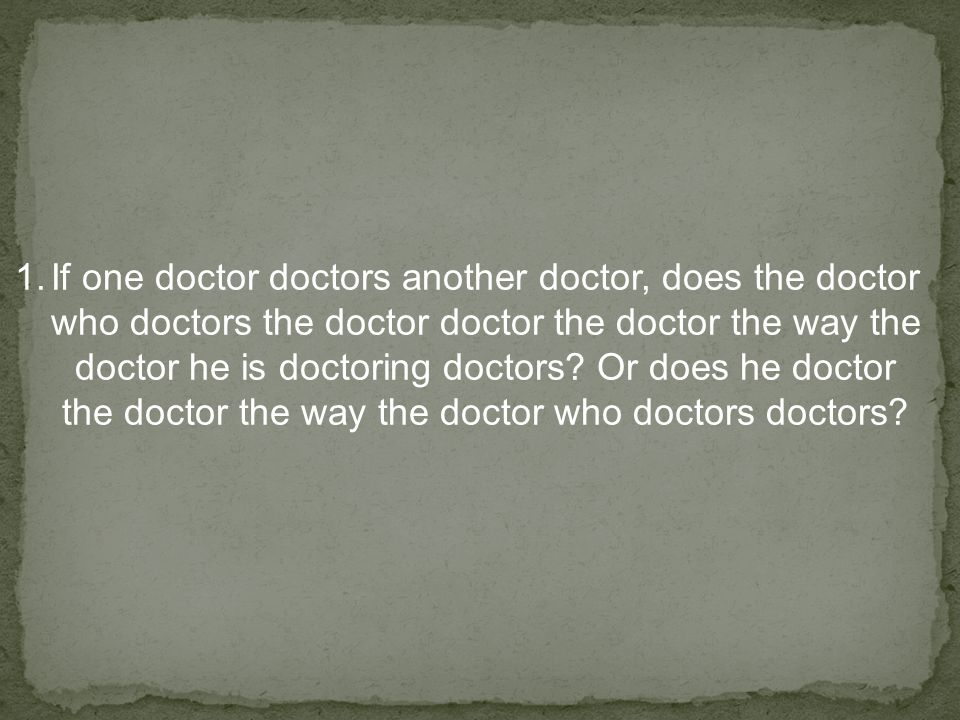 1.If one doctor doctors another doctor, does the doctor who doctors the doctor doctor the doctor the way the doctor he is doctoring doctors.