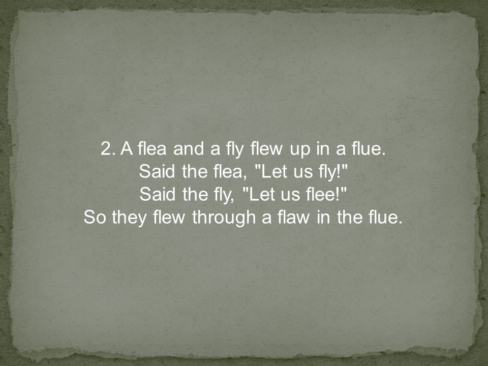 2.A flea and a fly flew up in a flue.