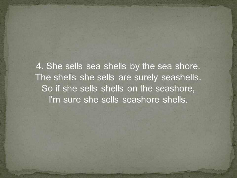 4. She sells sea shells by the sea shore. The shells she sells are surely seashells.