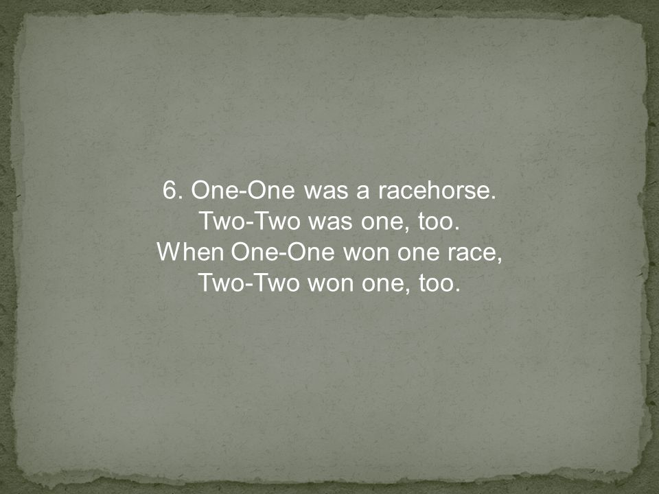 6. One-One was a racehorse. Two-Two was one, too. When One-One won one race, Two-Two won one, too.