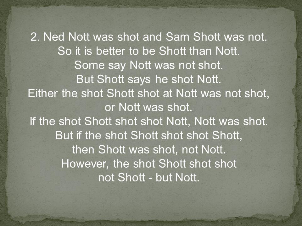 2. Ned Nott was shot and Sam Shott was not. So it is better to be Shott than Nott.
