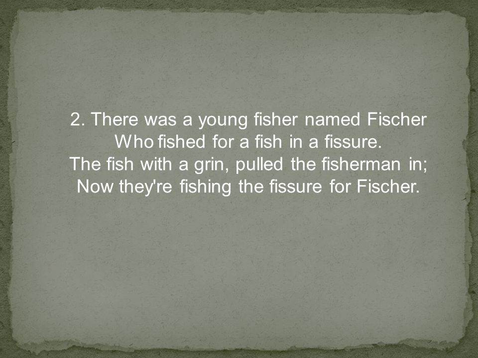 2.There was a young fisher named Fischer Who fished for a fish in a fissure.