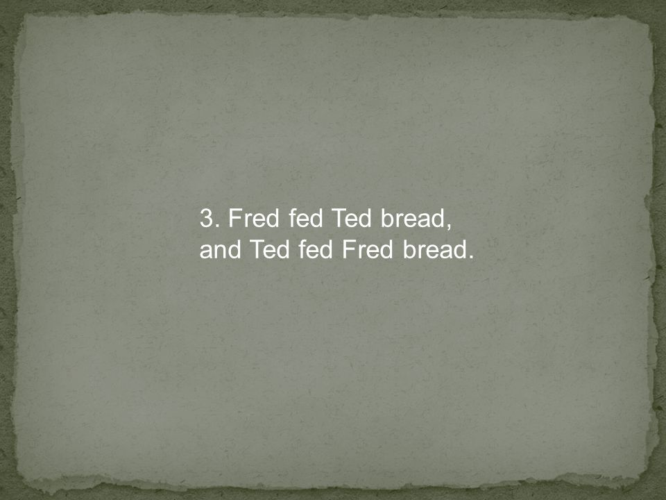 3. Fred fed Ted bread, and Ted fed Fred bread.