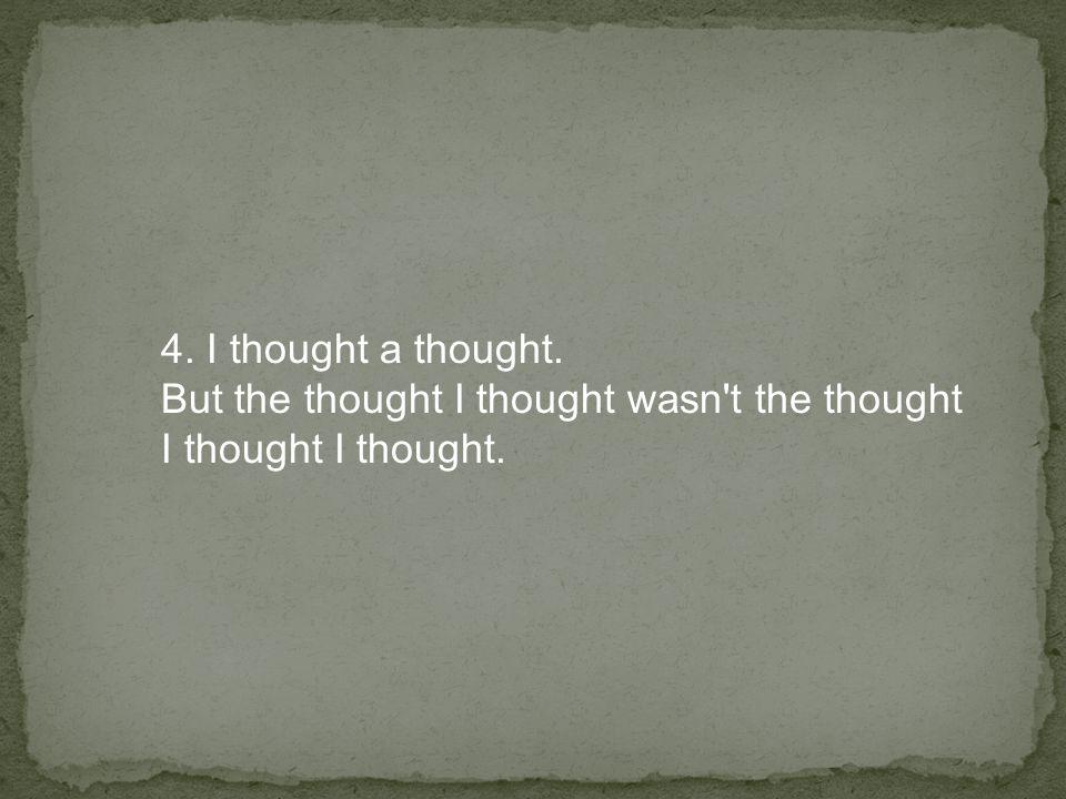 4. I thought a thought. But the thought I thought wasn t the thought I thought I thought.