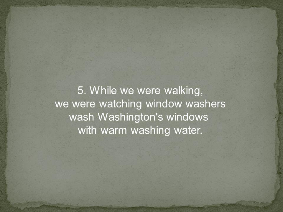 5. While we were walking, we were watching window washers wash Washington's windows with warm washing water.