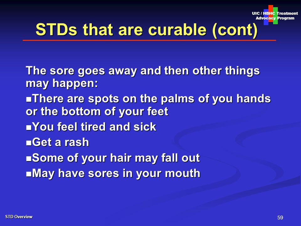 59 STDs that are curable (cont) The sore goes away and then other things may happen: There are spots on the palms of you hands or the bottom of your feet There are spots on the palms of you hands or the bottom of your feet You feel tired and sick You feel tired and sick Get a rash Get a rash Some of your hair may fall out Some of your hair may fall out May have sores in your mouth May have sores in your mouth UIC / HBHC Treatment Advocacy Program STD Overview