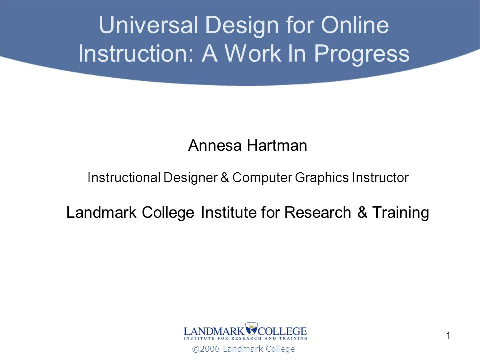 ©2006 Landmark College 1 Universal Design for Online Instruction: A Work In Progress Annesa Hartman Instructional Designer & Computer Graphics Instructor Landmark College Institute for Research & Training