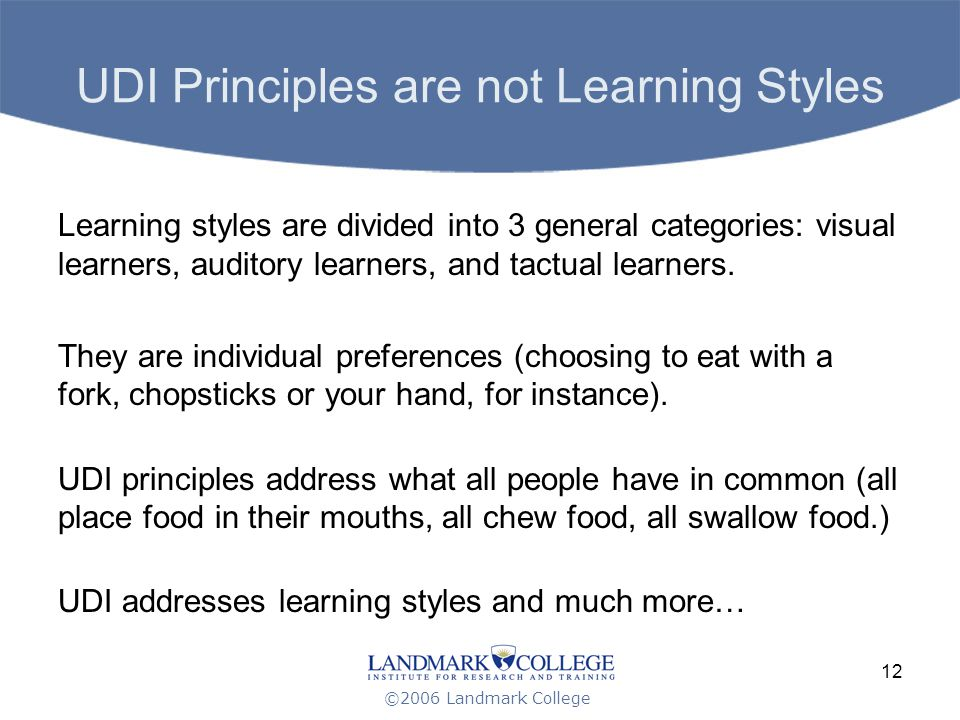 ©2006 Landmark College 12 UDI Principles are not Learning Styles Learning styles are divided into 3 general categories: visual learners, auditory learners, and tactual learners.