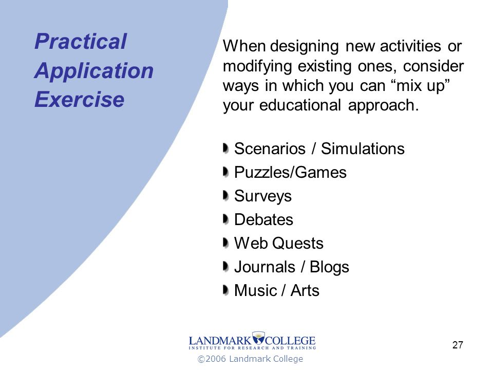 ©2006 Landmark College 27 Practical Application Exercise When designing new activities or modifying existing ones, consider ways in which you can mix up your educational approach.