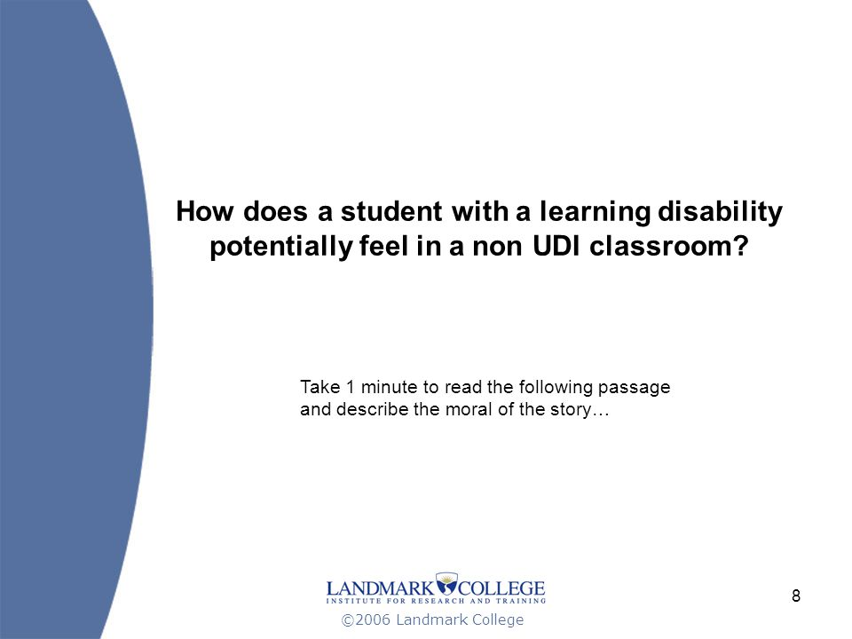 ©2006 Landmark College 8 How does a student with a learning disability potentially feel in a non UDI classroom.