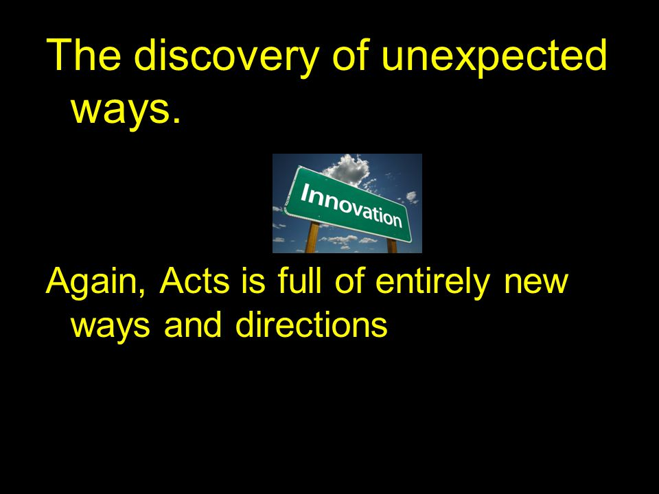 The discovery of unexpected ways. Again, Acts is full of entirely new ways and directions