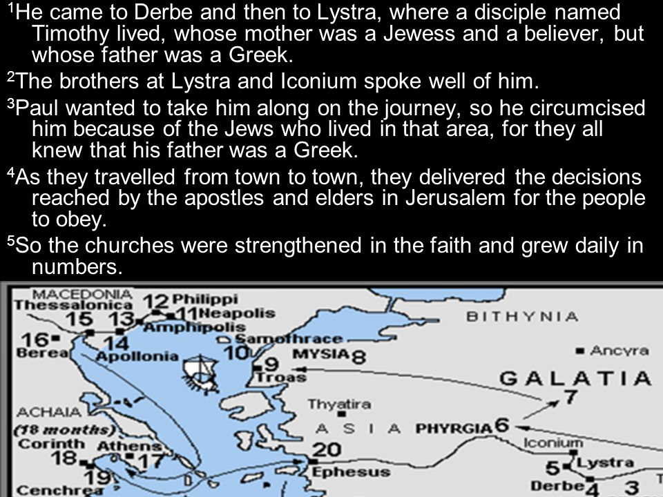 1 He came to Derbe and then to Lystra, where a disciple named Timothy lived, whose mother was a Jewess and a believer, but whose father was a Greek. 2