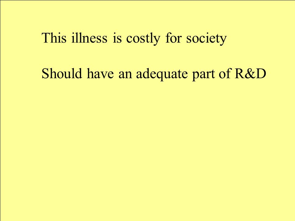 This illness is costly for society Should have an adequate part of R&D