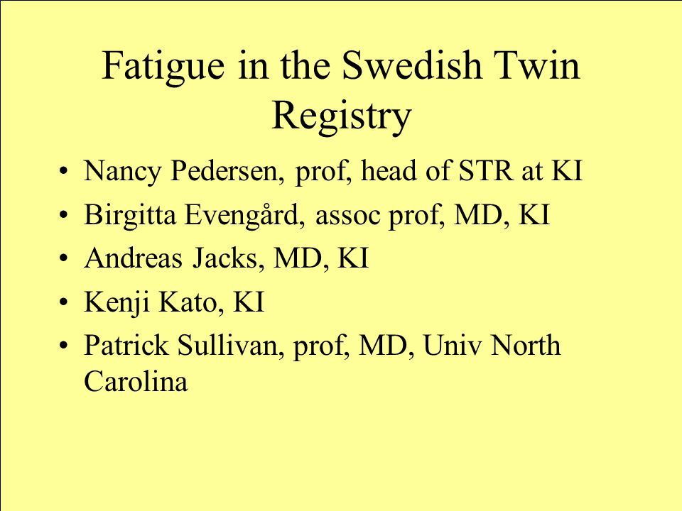 Fatigue in the Swedish Twin Registry Nancy Pedersen, prof, head of STR at KI Birgitta Evengård, assoc prof, MD, KI Andreas Jacks, MD, KI Kenji Kato, KI Patrick Sullivan, prof, MD, Univ North Carolina