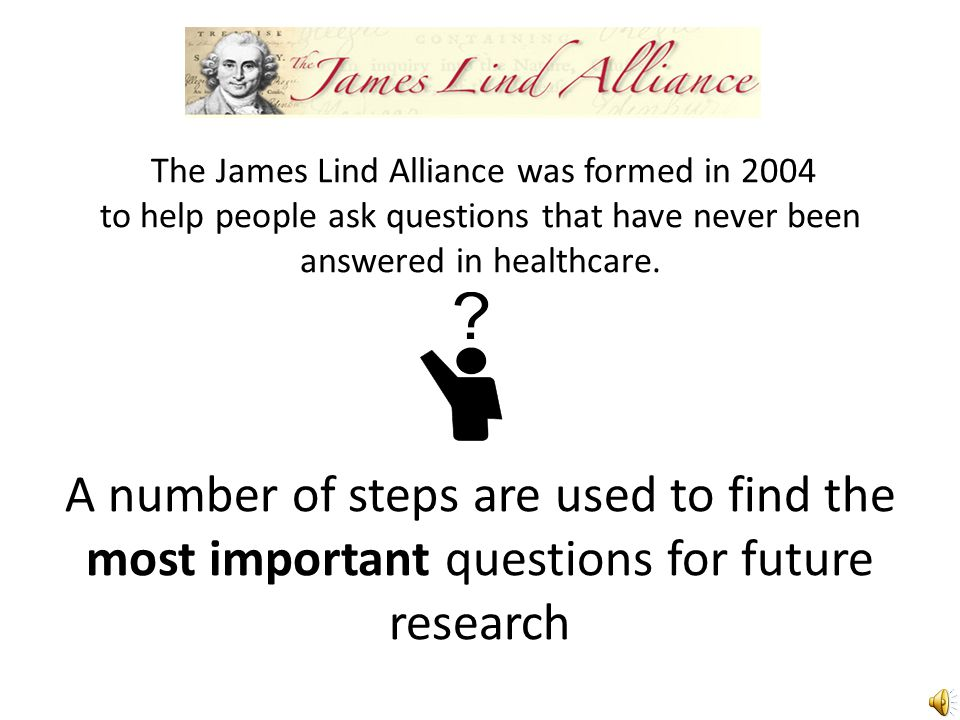 The James Lind Alliance was formed in 2004 to help people ask questions that have never been answered in healthcare.