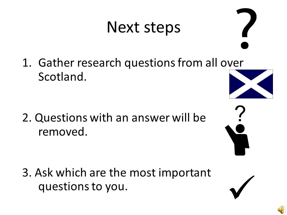 Next steps 1.Gather research questions from all over Scotland.