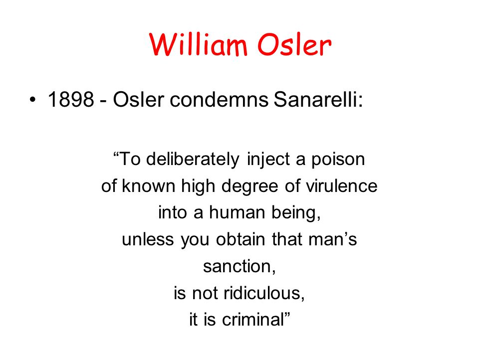 """William Osler 1898 - Osler condemns Sanarelli: """"To deliberately inject a poison of known high degree of virulence into a human being, unless you obtai"""