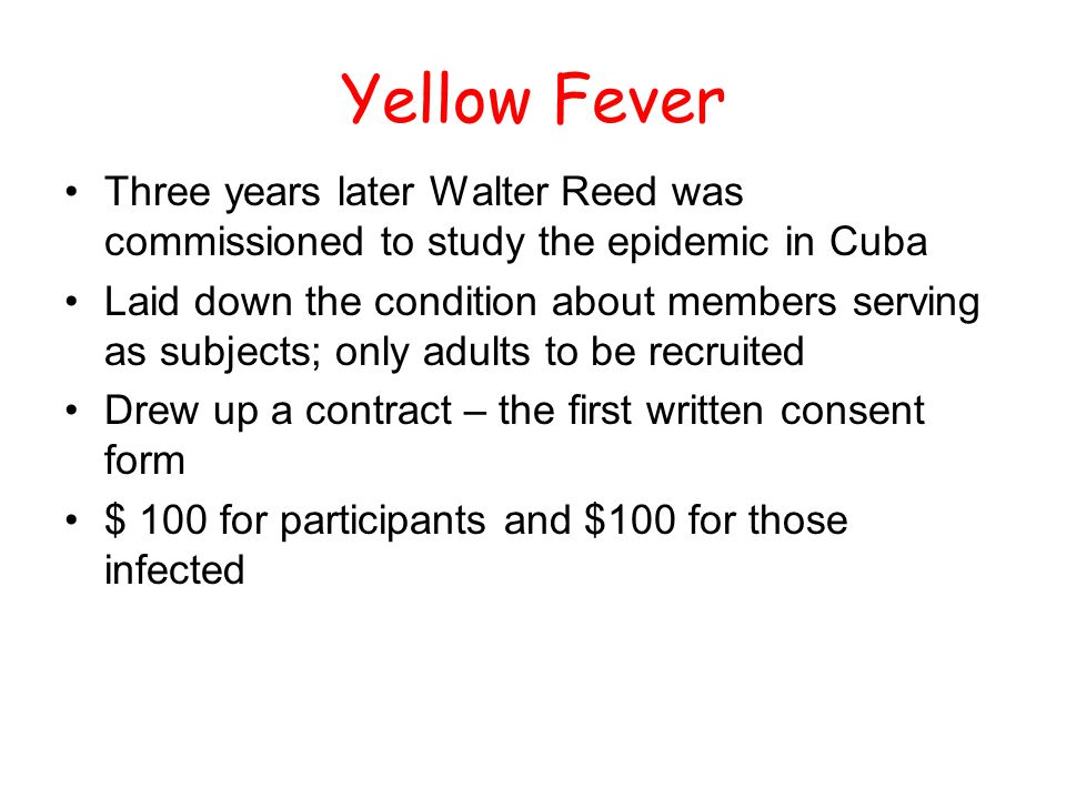Yellow Fever Three years later Walter Reed was commissioned to study the epidemic in Cuba Laid down the condition about members serving as subjects; o