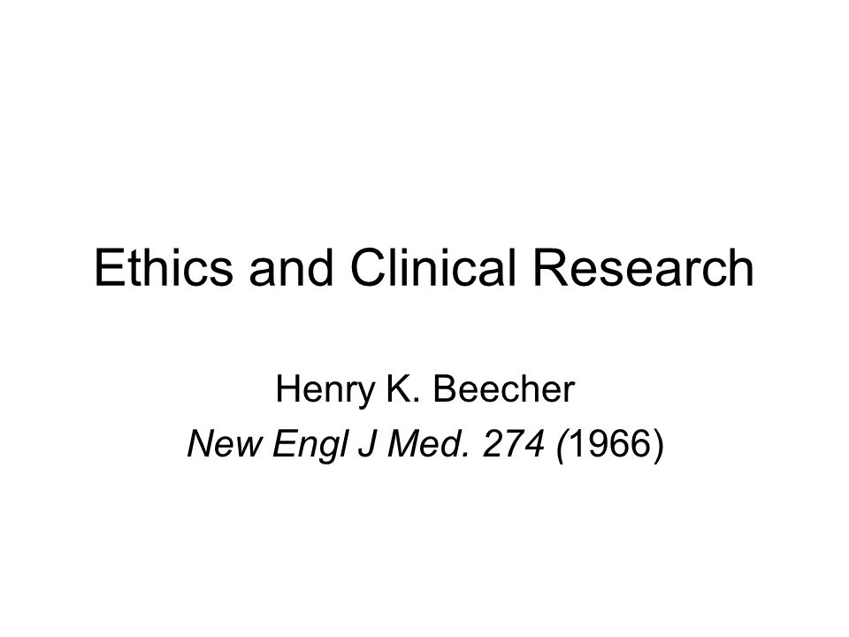 Ethics and Clinical Research Henry K. Beecher New Engl J Med. 274 (1966)