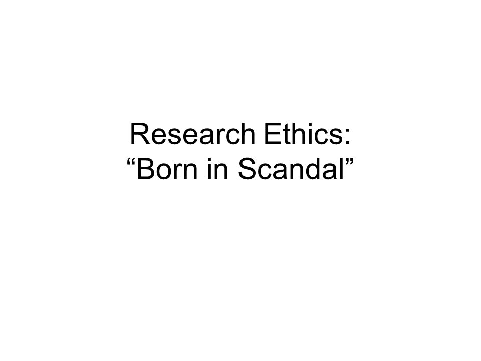 Research Ethics: Born in Scandal