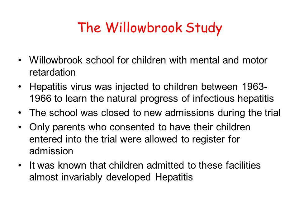 The Willowbrook Study Willowbrook school for children with mental and motor retardation Hepatitis virus was injected to children between 1963- 1966 to