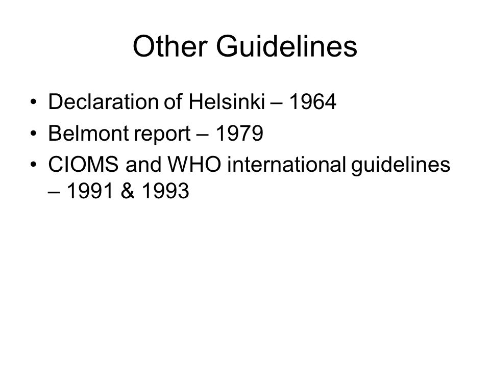 Other Guidelines Declaration of Helsinki – 1964 Belmont report – 1979 CIOMS and WHO international guidelines – 1991 & 1993