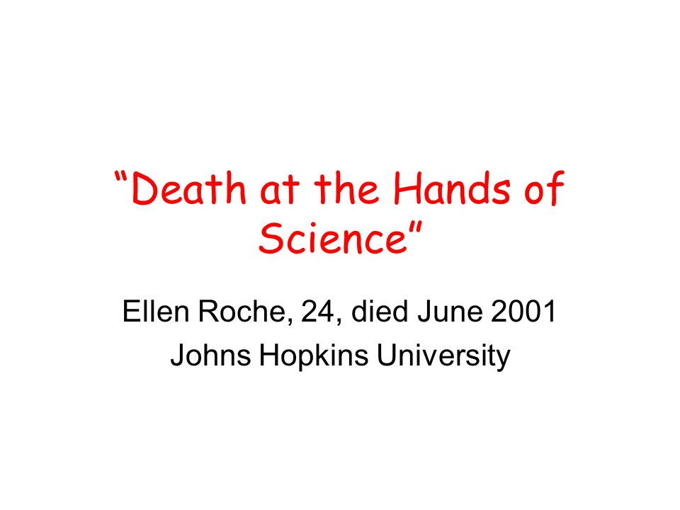 Death at the Hands of Science Ellen Roche, 24, died June 2001 Johns Hopkins University