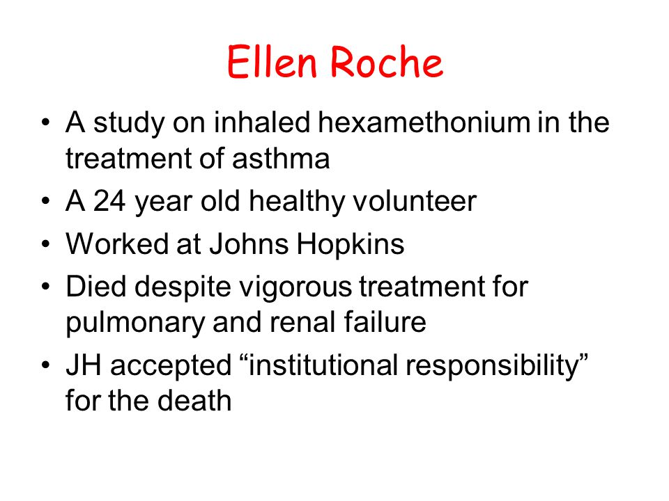 Ellen Roche A study on inhaled hexamethonium in the treatment of asthma A 24 year old healthy volunteer Worked at Johns Hopkins Died despite vigorous treatment for pulmonary and renal failure JH accepted institutional responsibility for the death