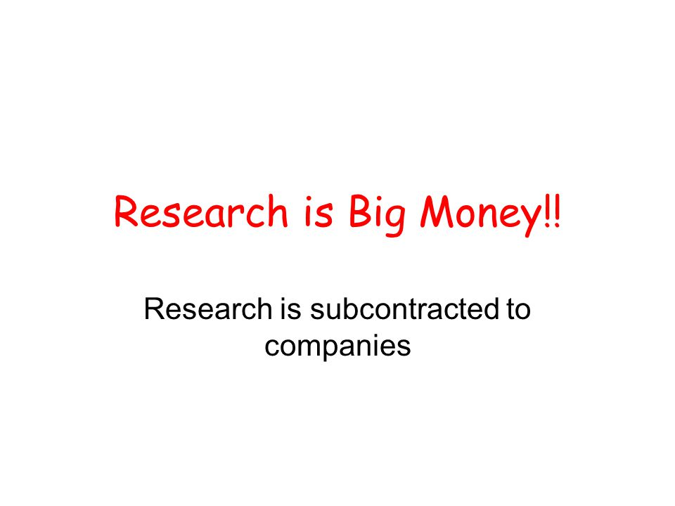 Research is Big Money!! Research is subcontracted to companies
