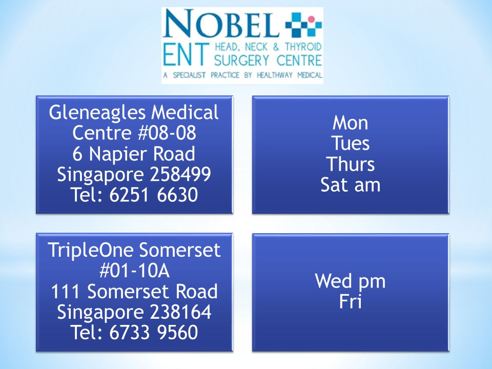 Gleneagles Medical Centre #08-08 6 Napier Road Singapore 258499 Tel: 6251 6630 Mon Tues Thurs Sat am TripleOne Somerset #01-10A 111 Somerset Road Singapore 238164 Tel: 6733 9560 Wed pm Fri