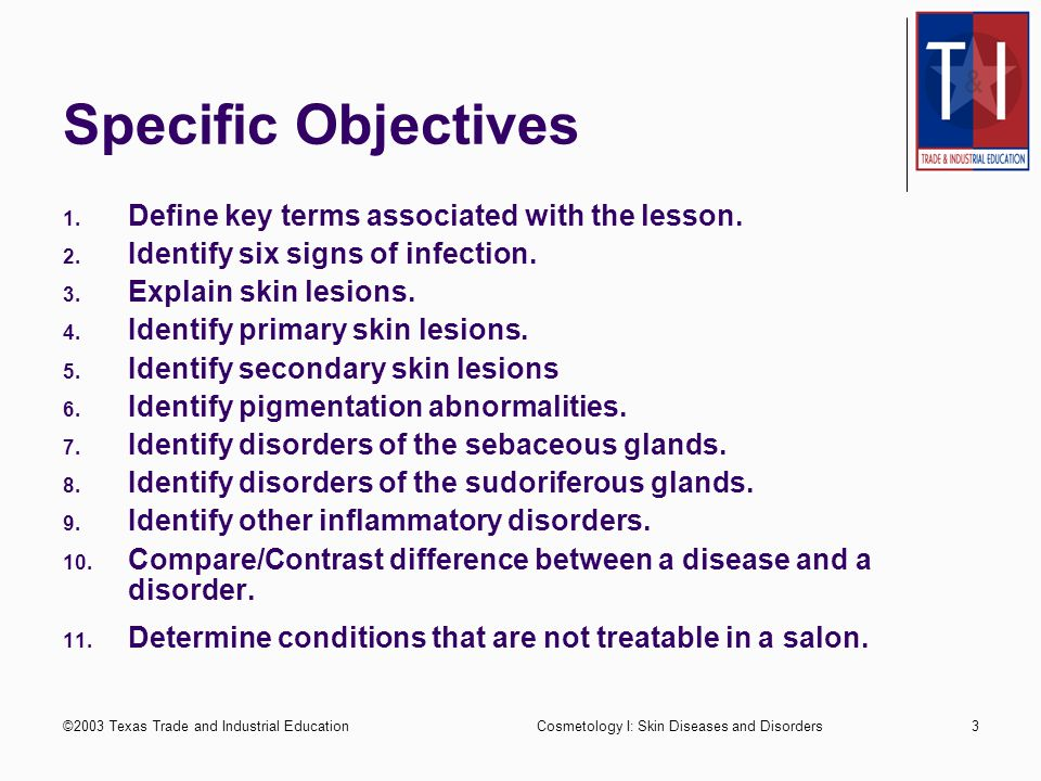 ©2003 Texas Trade and Industrial EducationCosmetology I: Skin Diseases and Disorders2 Performance Objectives Upon completion of this assignment, the student will be able to recognize diseases and disorders of the skin to the satisfaction of the instructor.