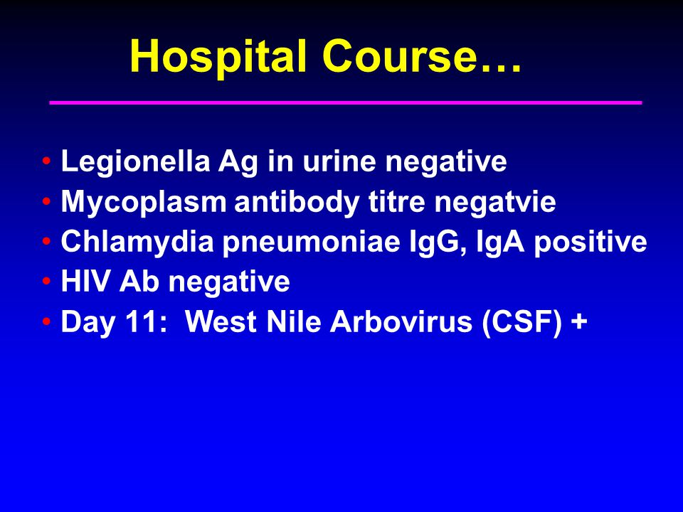 Hospital Course… Legionella Ag in urine negative Mycoplasm antibody titre negatvie Chlamydia pneumoniae IgG, IgA positive HIV Ab negative Day 11: West Nile Arbovirus (CSF) +