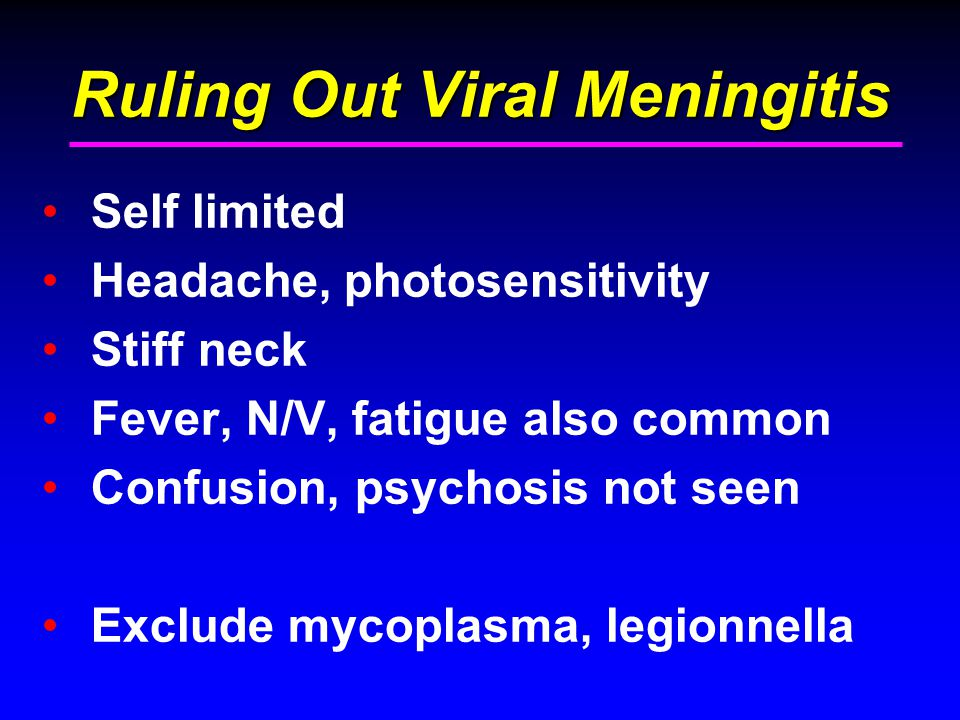 Ruling Out Viral Meningitis Self limited Headache, photosensitivity Stiff neck Fever, N/V, fatigue also common Confusion, psychosis not seen Exclude mycoplasma, legionnella