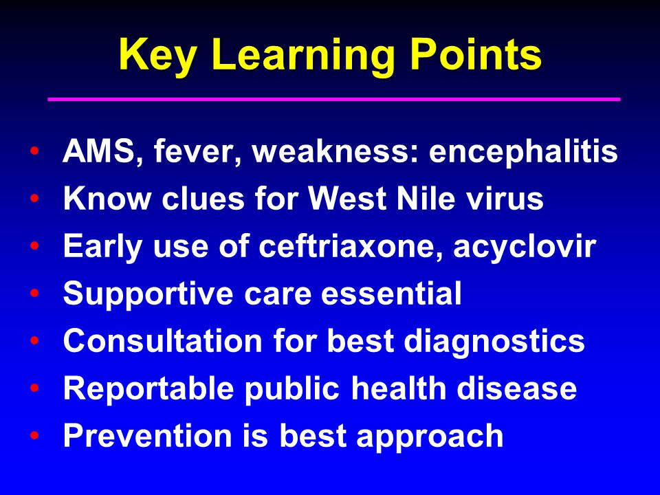 Key Learning Points AMS, fever, weakness: encephalitis Know clues for West Nile virus Early use of ceftriaxone, acyclovir Supportive care essential Consultation for best diagnostics Reportable public health disease Prevention is best approach