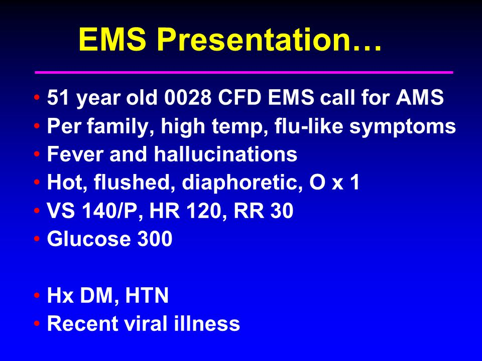 EMS Presentation… 51 year old 0028 CFD EMS call for AMS Per family, high temp, flu-like symptoms Fever and hallucinations Hot, flushed, diaphoretic, O x 1 VS 140/P, HR 120, RR 30 Glucose 300 Hx DM, HTN Recent viral illness