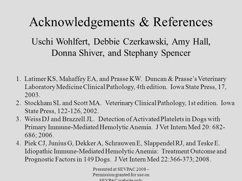 Acknowledgements & References 1. Latimer KS, Mahaffey EA, and Prasse KW. Duncan & Prasse's Veterinary Laboratory Medicine Clinical Pathology, 4th edit